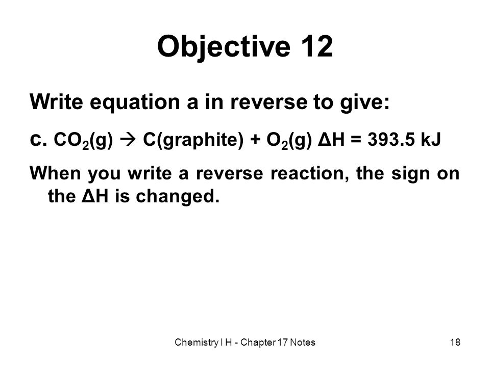 Objective 12 Write equation a in reverse to give: c. CO 2 (g) C(graphite) + O 2 (g) ΔH = 393.5 kJ When you write a reverse reaction, the sign on the Δ