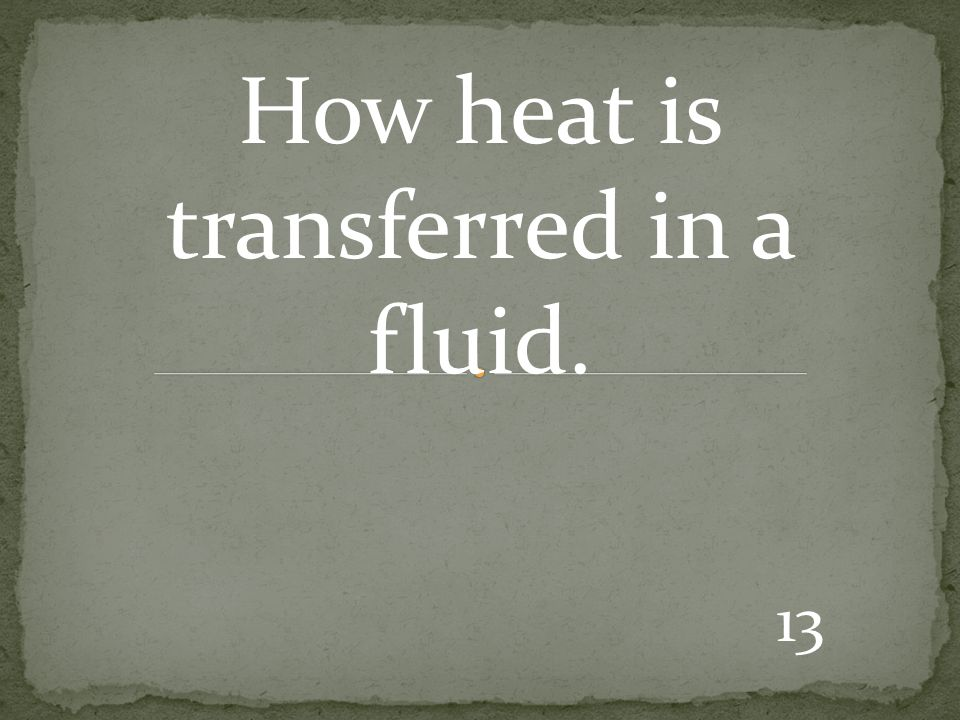 13 How heat is transferred in a fluid.