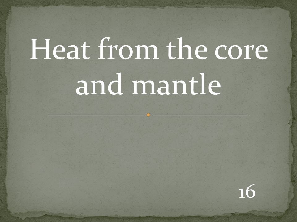 16 Heat from the core and mantle