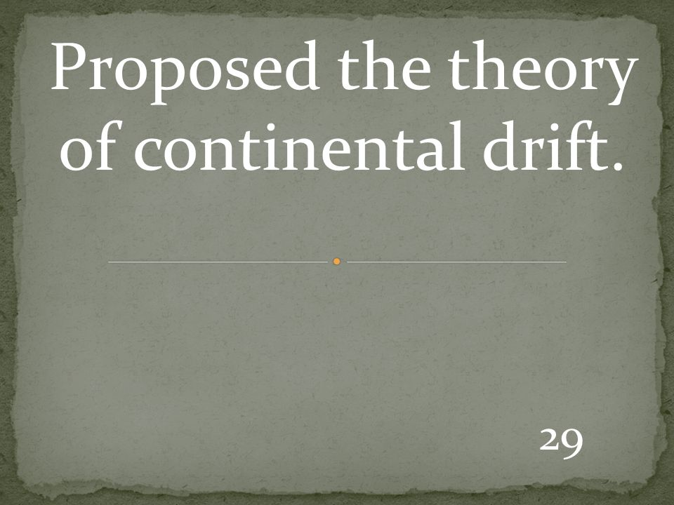 29 Proposed the theory of continental drift.