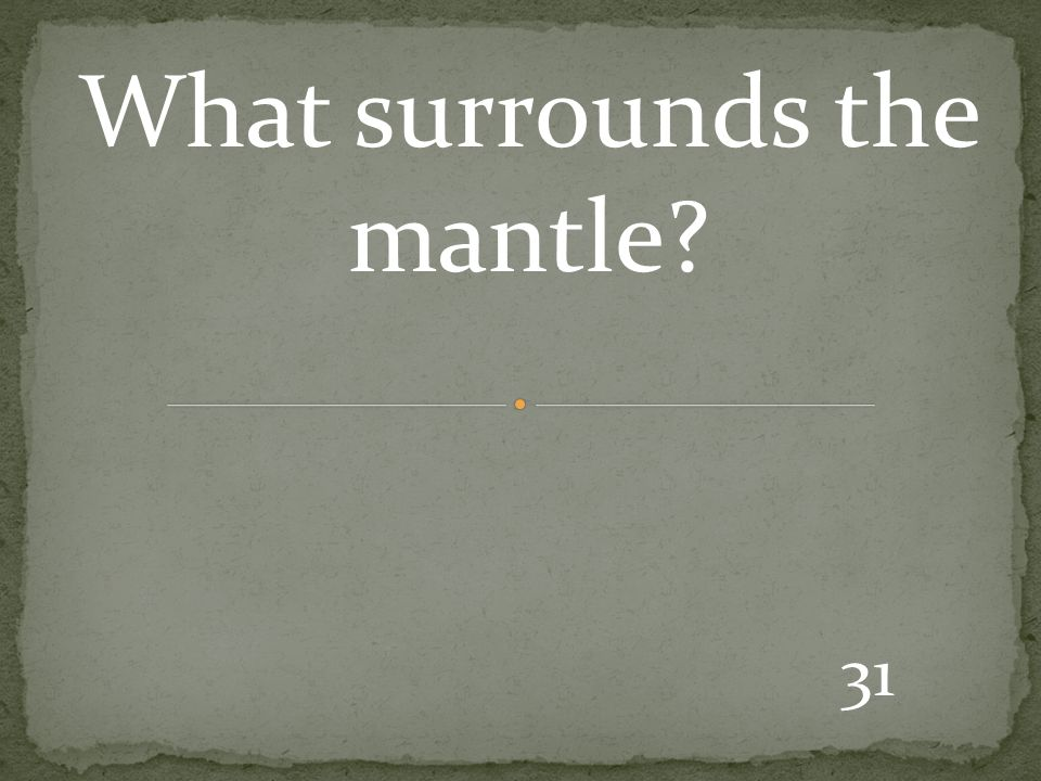 31 What surrounds the mantle?