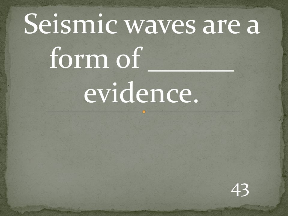 43 Seismic waves are a form of ______ evidence.