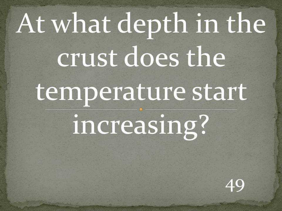 49 At what depth in the crust does the temperature start increasing