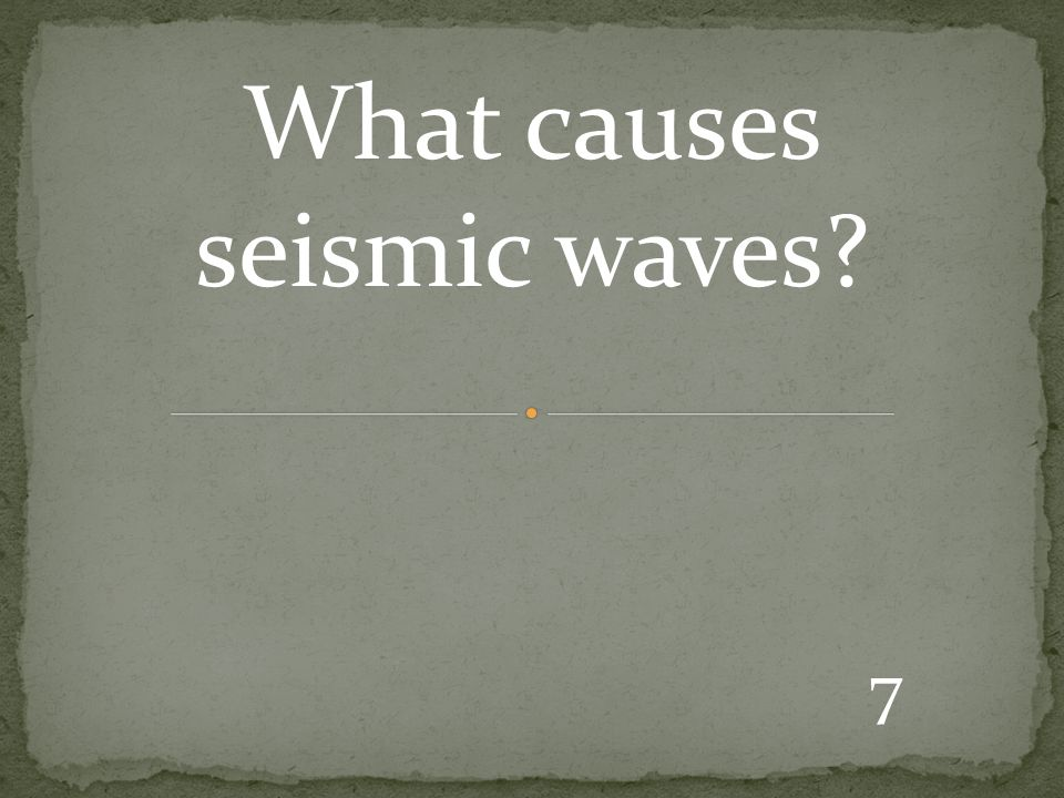 7 What causes seismic waves