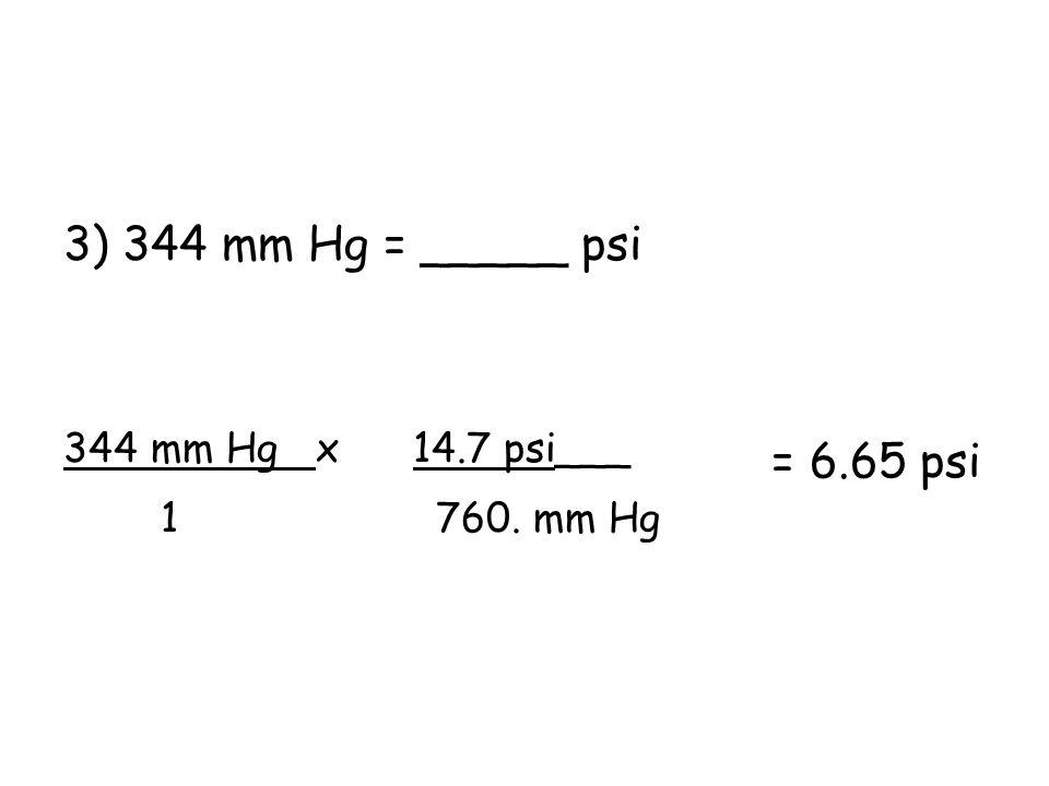3) 344 mm Hg = _____ psi 344 mm Hg x 14.7 psi___ 1 760. mm Hg = 6.65 psi