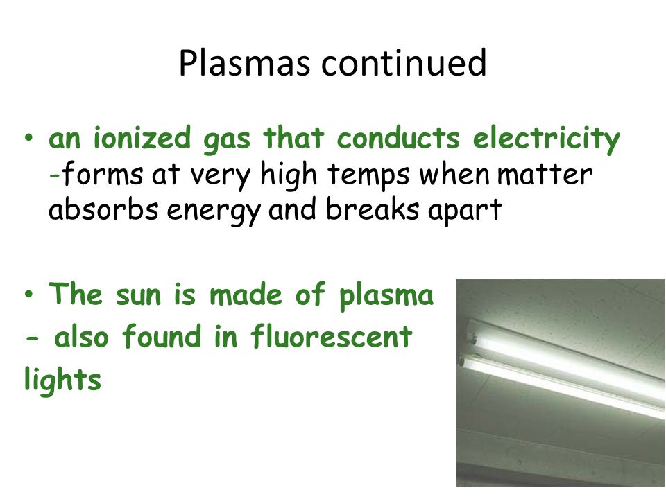 Plasmas continued an ionized gas that conducts electricity -forms at very high temps when matter absorbs energy and breaks apart The sun is made of pl