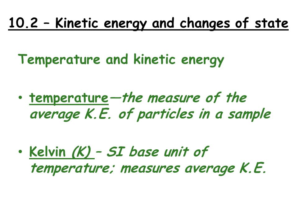 10.2 – Kinetic energy and changes of state Temperature and kinetic energy temperaturethe measure of the average K.E. of particles in a sample Kelvin (