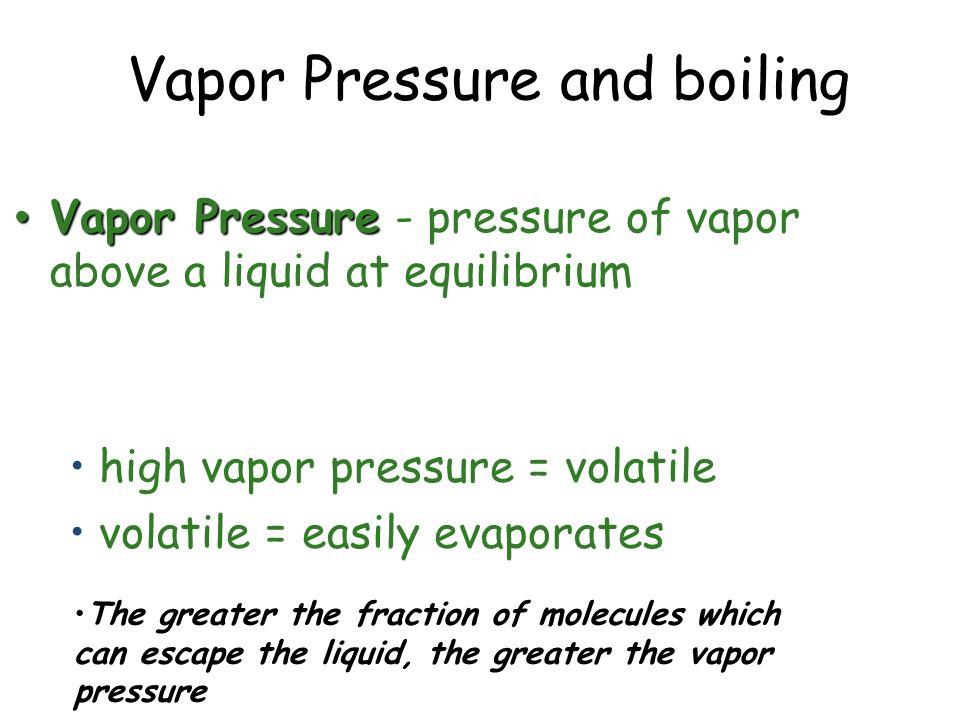 Vapor Pressure and boiling Vapor Pressure Vapor Pressure - pressure of vapor above a liquid at equilibrium high vapor pressure = volatile volatile = e