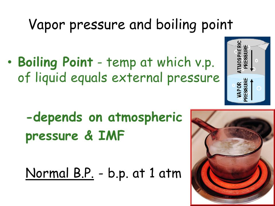 Vapor pressure and boiling point Boiling Point - temp at which v.p. of liquid equals external pressure -depends on atmospheric pressure & IMF Normal B