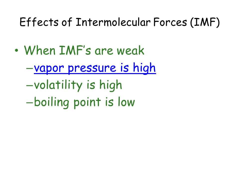 Effects of Intermolecular Forces (IMF) When IMFs are weak – vapor pressure is high vapor pressure is high – volatility is high – boiling point is low
