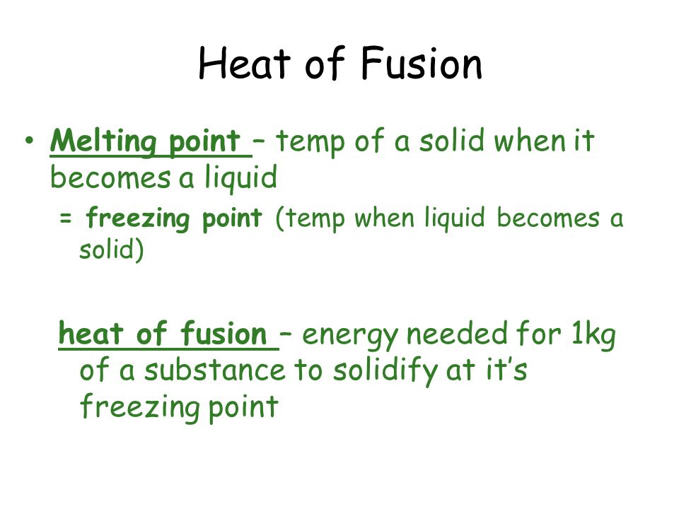 Heat of Fusion Melting point – temp of a solid when it becomes a liquid = freezing point (temp when liquid becomes a solid) heat of fusion – energy ne