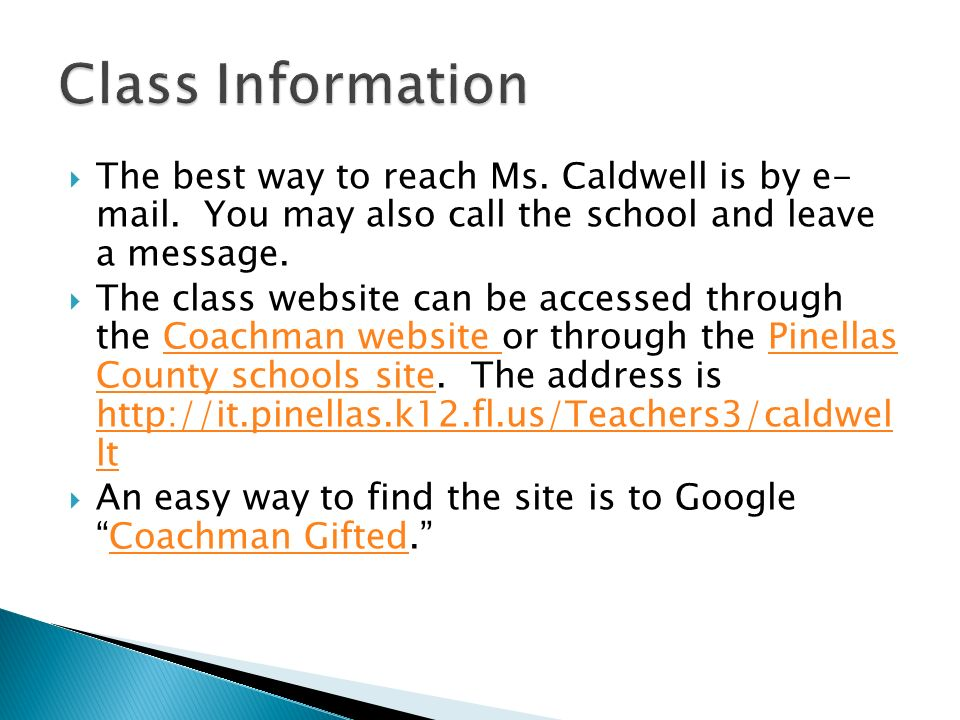The best way to reach Ms. Caldwell is by e- mail. You may also call the school and leave a message. The class website can be accessed through the Coac