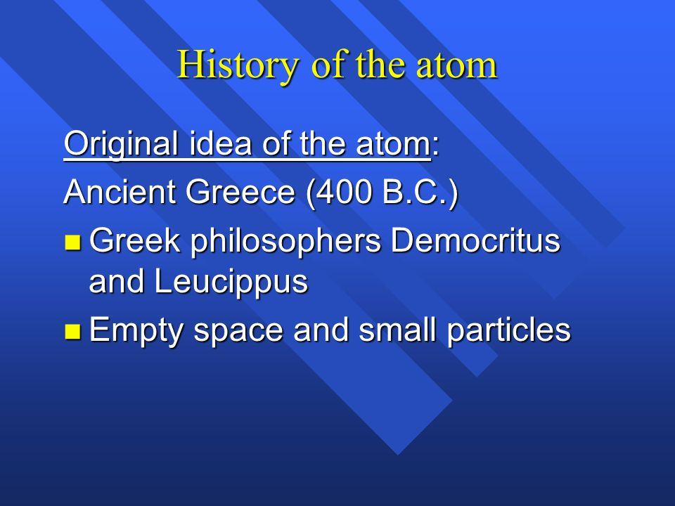History of the atom Original idea of the atom: Ancient Greece (400 B.C.) n Greek philosophers Democritus and Leucippus n Empty space and small particl