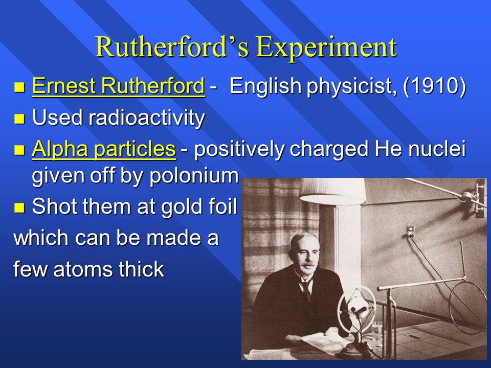 Rutherfords Experiment n Ernest Rutherford - English physicist, (1910) n Used radioactivity n Alpha particles - positively charged He nuclei given off