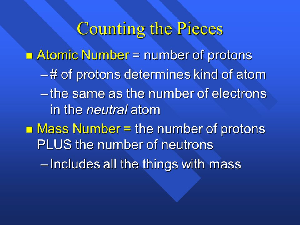Counting the Pieces n Atomic Number = number of protons –# of protons determines kind of atom –the same as the number of electrons in the neutral atom