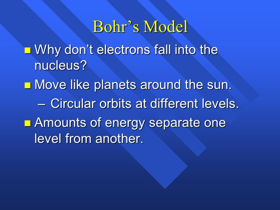 Bohrs Model n Why dont electrons fall into the nucleus? n Move like planets around the sun. – Circular orbits at different levels. n Amounts of energy