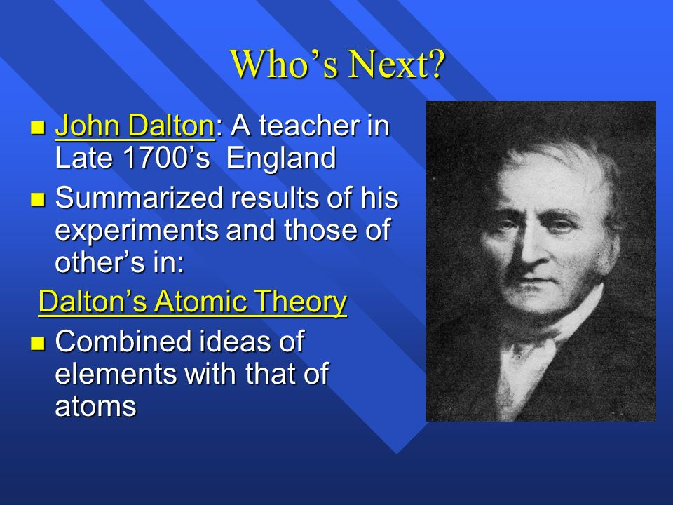Whos Next? n John Dalton: A teacher in Late 1700s England n Summarized results of his experiments and those of others in: Daltons Atomic Theory Dalton