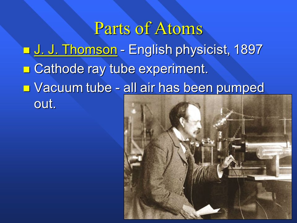 Parts of Atoms n J. J. Thomson - English physicist, 1897 n Cathode ray tube experiment. n Vacuum tube - all air has been pumped out.