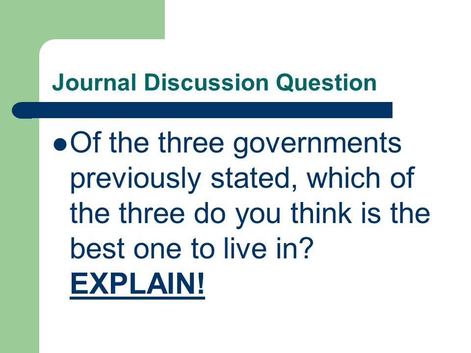 Journal Discussion Question Of the three governments previously stated, which of the three do you think is the best one to live in? EXPLAIN!