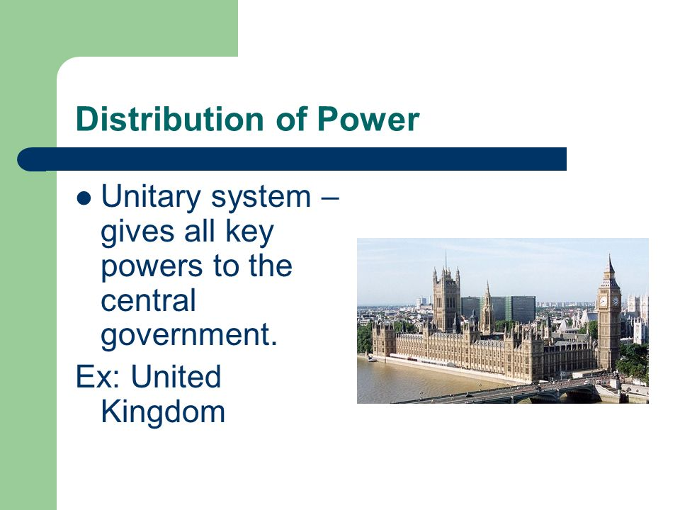 Distribution of Power Unitary system – gives all key powers to the central government. Ex: United Kingdom
