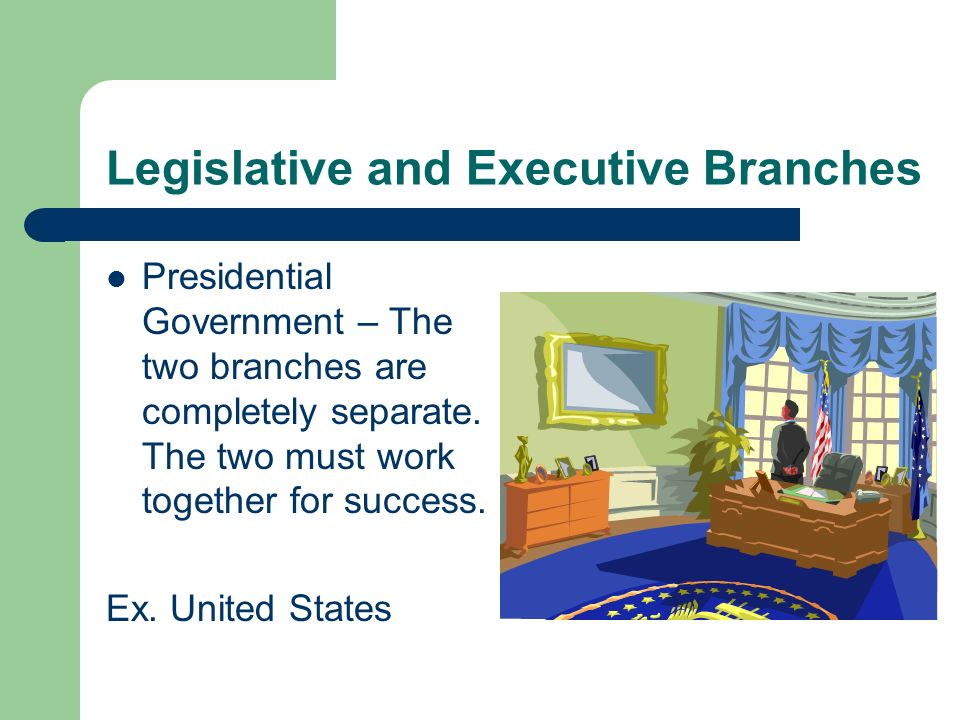 Legislative and Executive Branches Presidential Government – The two branches are completely separate. The two must work together for success. Ex. Uni