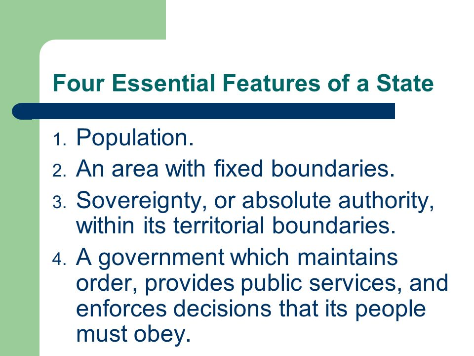 Four Essential Features of a State 1. Population. 2. An area with fixed boundaries. 3. Sovereignty, or absolute authority, within its territorial boun