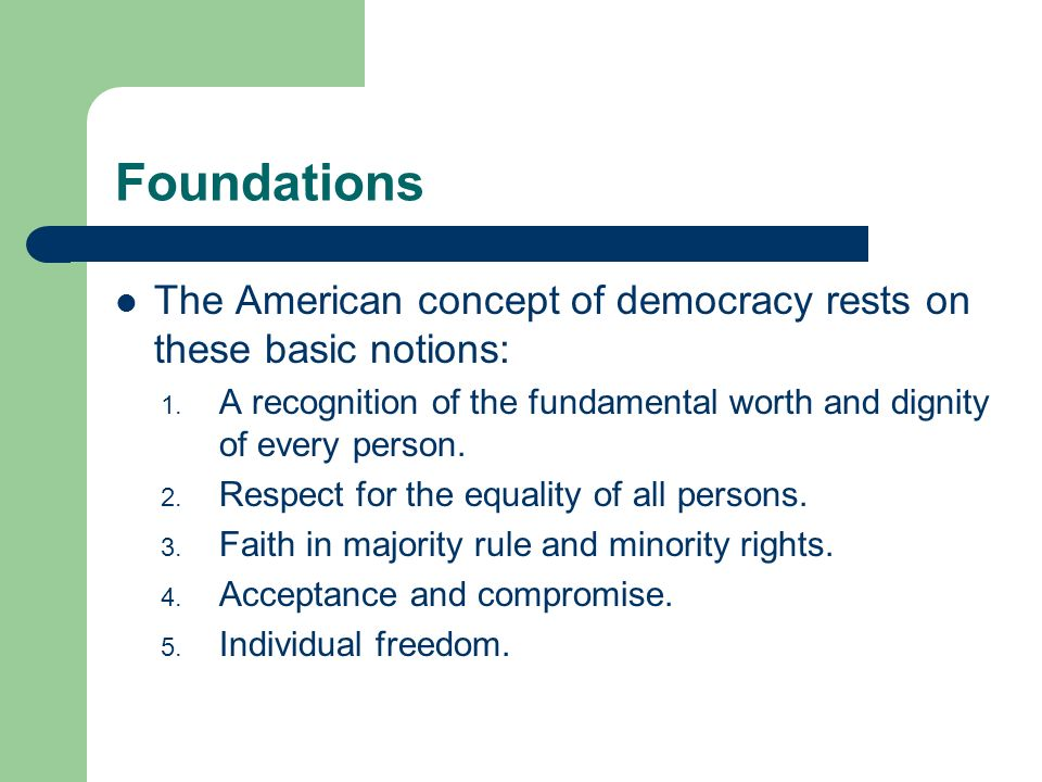 Foundations The American concept of democracy rests on these basic notions: 1. A recognition of the fundamental worth and dignity of every person. 2.