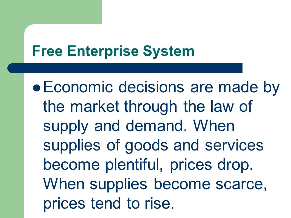 Free Enterprise System Economic decisions are made by the market through the law of supply and demand. When supplies of goods and services become plen