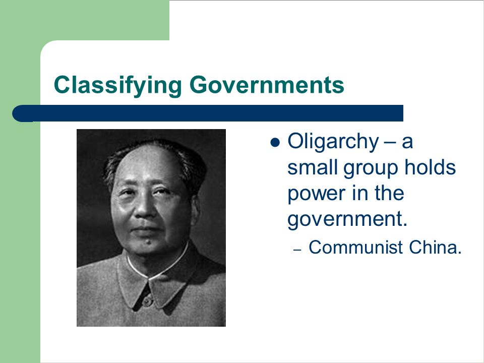 Classifying Governments Oligarchy – a small group holds power in the government. – Communist China.