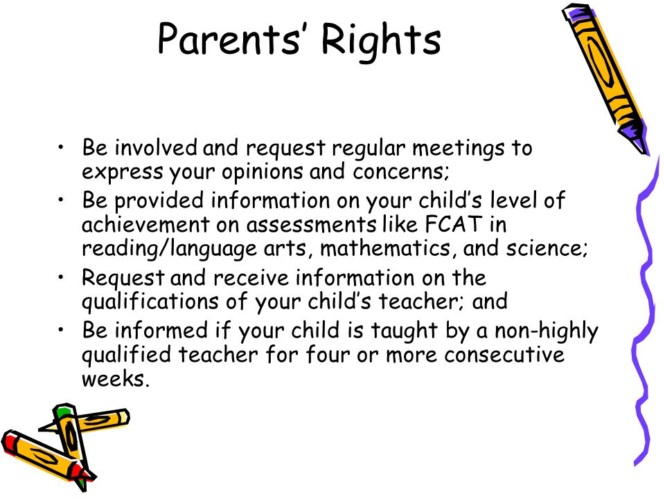 Parents Rights Be involved and request regular meetings to express your opinions and concerns; Be provided information on your childs level of achievement on assessments like FCAT in reading/language arts, mathematics, and science; Request and receive information on the qualifications of your childs teacher; and Be informed if your child is taught by a non-highly qualified teacher for four or more consecutive weeks.