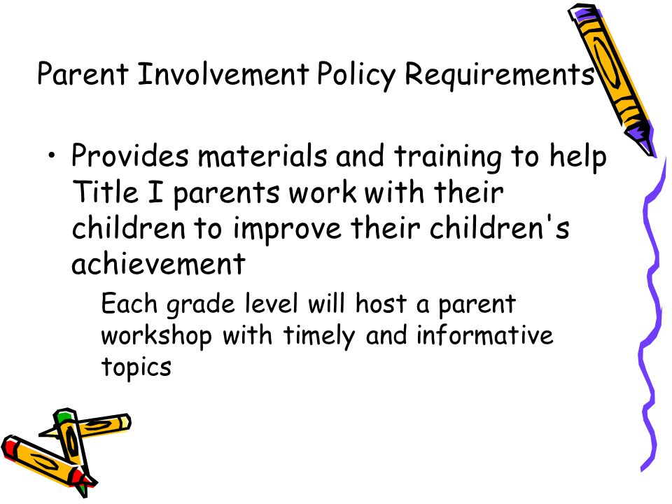 Provides materials and training to help Title I parents work with their children to improve their children s achievement Each grade level will host a parent workshop with timely and informative topics Parent Involvement Policy Requirements