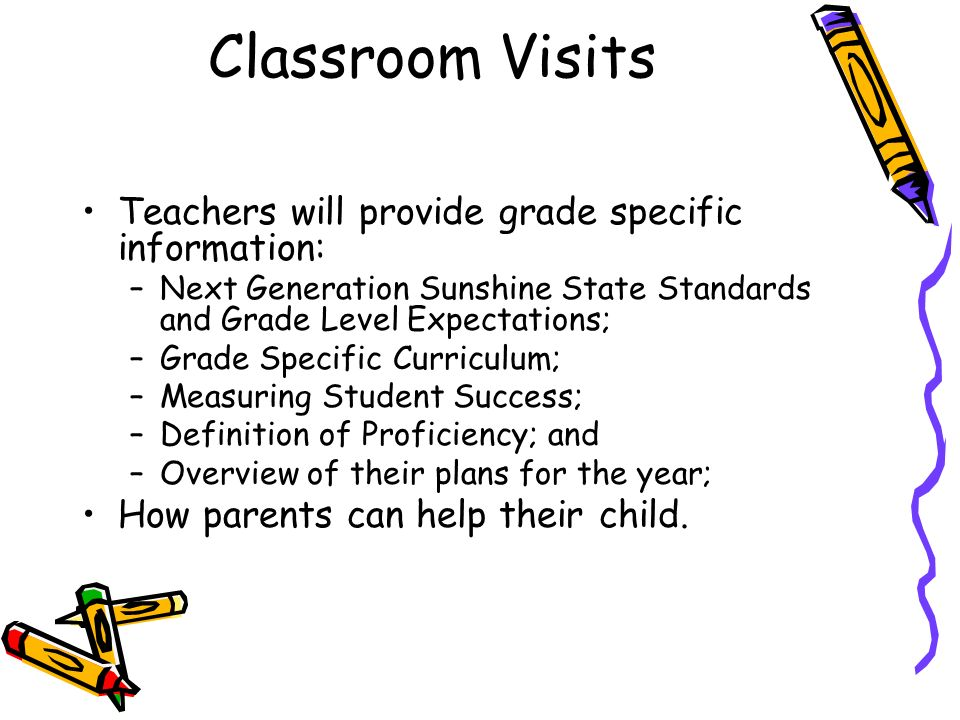 Classroom Visits Teachers will provide grade specific information: –Next Generation Sunshine State Standards and Grade Level Expectations; –Grade Specific Curriculum; –Measuring Student Success; –Definition of Proficiency; and –Overview of their plans for the year; How parents can help their child.