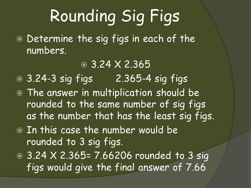 Rounding Sig Figs Determine the sig figs in each of the numbers. 3.24 X 2.365 3.24-3 sig figs2.365-4 sig figs The answer in multiplication should be r