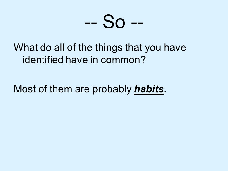 What is a habit.Habits are things we do repeatedly.