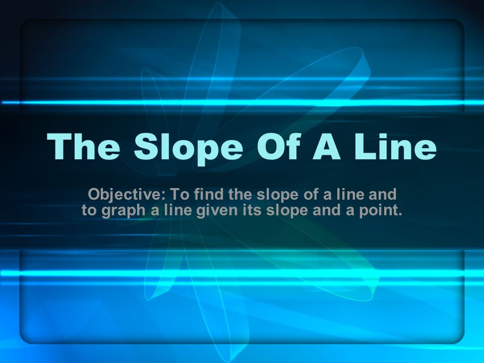 The Slope Of A Line Objective: To find the slope of a line and to graph a line given its slope and a point.