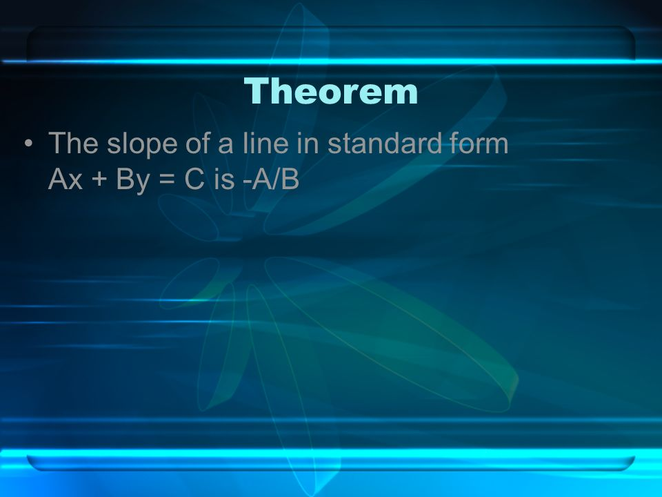 Theorem The slope of a line in standard form Ax + By = C is -A/B