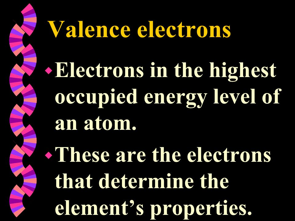 Valence electrons w Electrons in the highest occupied energy level of an atom. w These are the electrons that determine the elements properties.