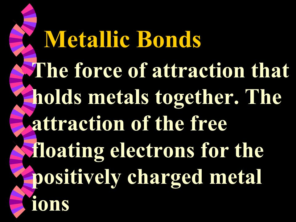 Metallic Bonds w The force of attraction that holds metals together. The attraction of the free floating electrons for the positively charged metal io