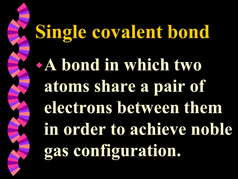 Single covalent bond w A bond in which two atoms share a pair of electrons between them in order to achieve noble gas configuration.