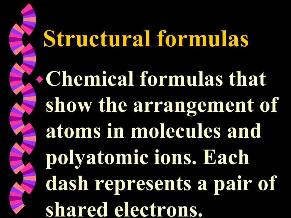 Structural formulas w Chemical formulas that show the arrangement of atoms in molecules and polyatomic ions. Each dash represents a pair of shared ele