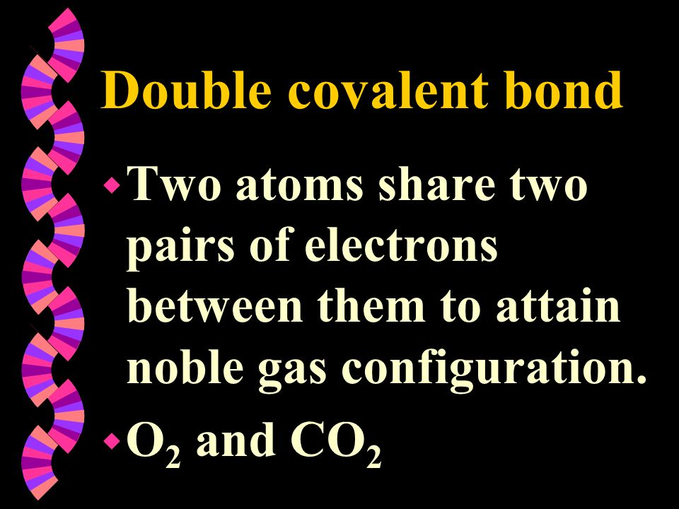 Double covalent bond w Two atoms share two pairs of electrons between them to attain noble gas configuration. w O 2 and CO 2