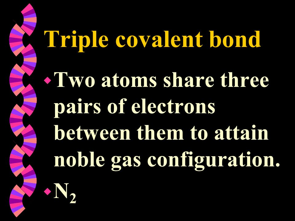Triple covalent bond w Two atoms share three pairs of electrons between them to attain noble gas configuration. wN2wN2