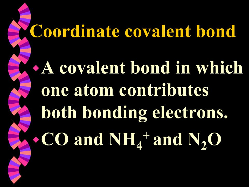 Coordinate covalent bond w A covalent bond in which one atom contributes both bonding electrons. w CO and NH 4 + and N 2 O