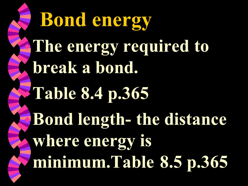 Bond energy w The energy required to break a bond. w Table 8.4 p.365 w Bond length- the distance where energy is minimum.Table 8.5 p.365