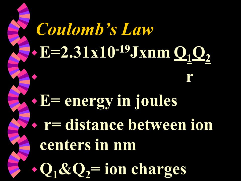 Coulombs Law w E=2.31x10 -19 Jxnm Q 1 Q 2 w r w E= energy in joules w r= distance between ion centers in nm w Q 1 &Q 2 = ion charges