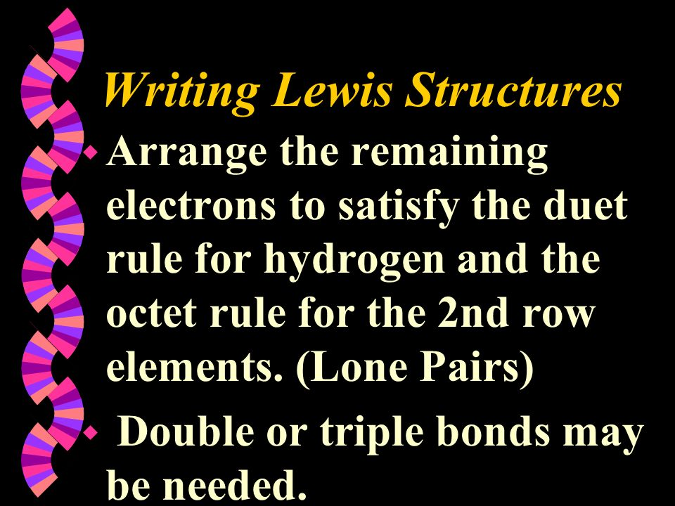 Writing Lewis Structures w Arrange the remaining electrons to satisfy the duet rule for hydrogen and the octet rule for the 2nd row elements. (Lone Pa