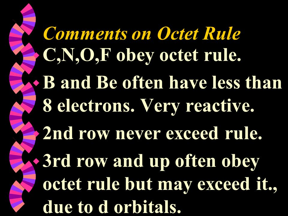 Comments on Octet Rule w C,N,O,F obey octet rule. w B and Be often have less than 8 electrons. Very reactive. w 2nd row never exceed rule. w 3rd row a