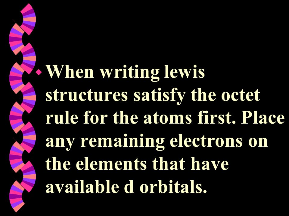 w When writing lewis structures satisfy the octet rule for the atoms first. Place any remaining electrons on the elements that have available d orbita