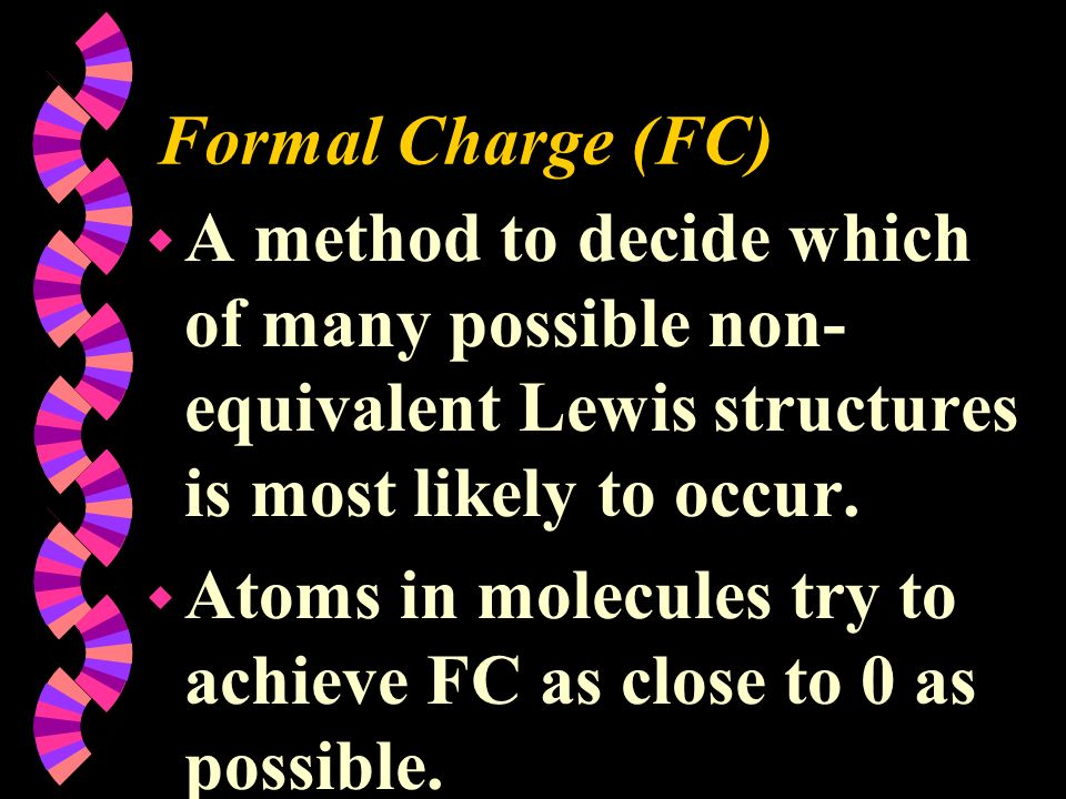 Formal Charge (FC) w A method to decide which of many possible non- equivalent Lewis structures is most likely to occur. w Atoms in molecules try to a