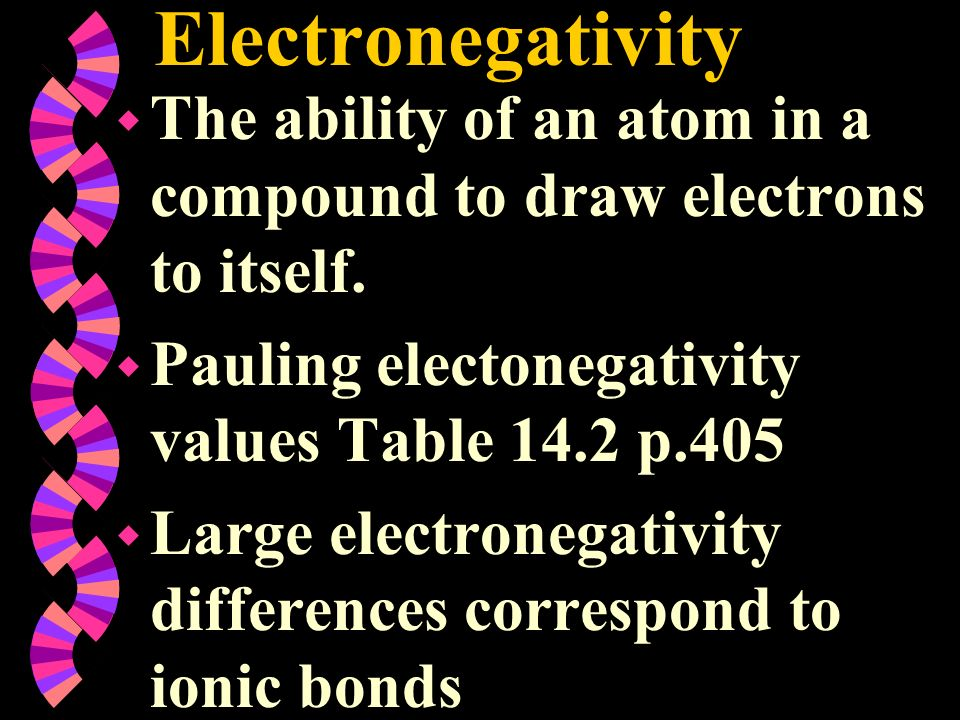 Electronegativity w The ability of an atom in a compound to draw electrons to itself. w Pauling electonegativity values Table 14.2 p.405 w Large elect